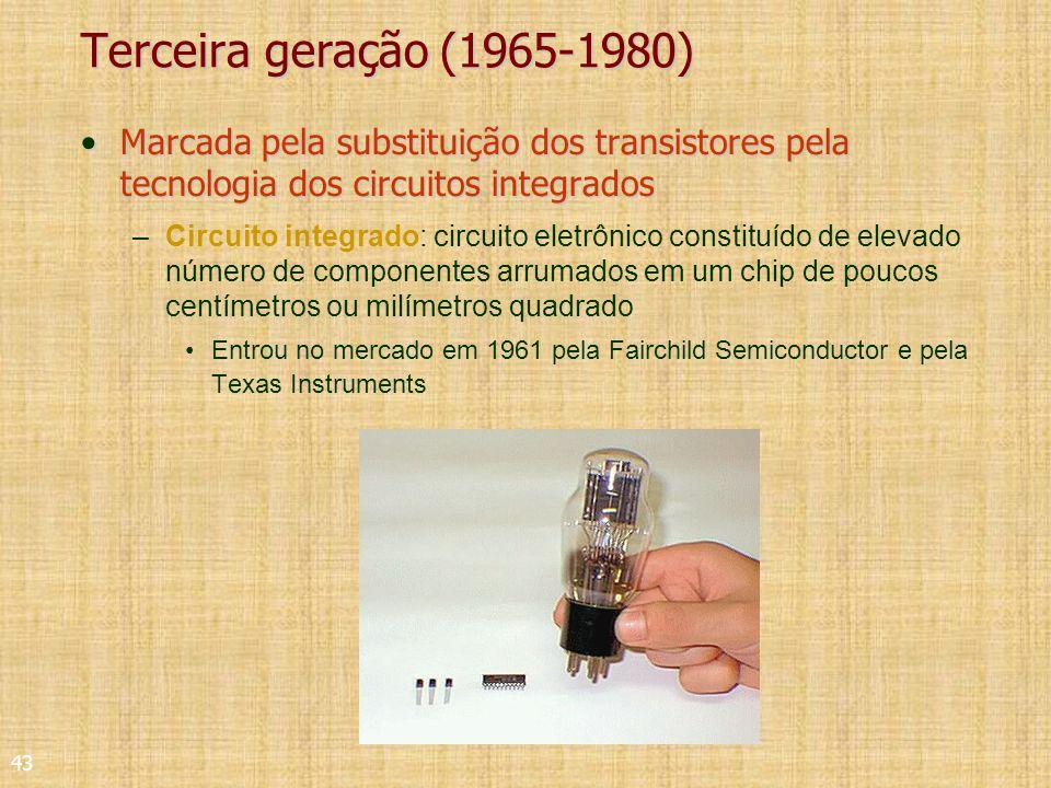 43 Terceira geração (1965-1980) Marcada pela substituição dos transistores pela tecnologia dos circuitos integradosMarcada pela substituição dos transistores pela tecnologia dos circuitos integrados –Circuito integrado: circuito eletrônico constituído de elevado número de componentes arrumados em um chip de poucos centímetros ou milímetros quadrado Entrou no mercado em 1961 pela Fairchild Semiconductor e pela Texas Instruments