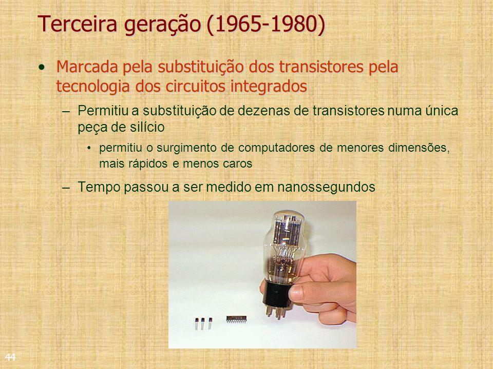 44 Terceira geração (1965-1980) Marcada pela substituição dos transistores pela tecnologia dos circuitos integradosMarcada pela substituição dos transistores pela tecnologia dos circuitos integrados –Permitiu a substituição de dezenas de transistores numa única peça de silício permitiu o surgimento de computadores de menores dimensões, mais rápidos e menos caros –Tempo passou a ser medido em nanossegundos
