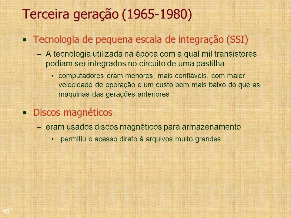 45 Terceira geração (1965-1980) Tecnologia de pequena escala de integração (SSI)Tecnologia de pequena escala de integração (SSI) –A tecnologia utilizada na época com a qual mil transistores podiam ser integrados no circuito de uma pastilha computadores eram menores, mais confiáveis, com maior velocidade de operação e um custo bem mais baixo do que as máquinas das gerações anteriores Discos magnéticosDiscos magnéticos –eram usados discos magnéticos para armazenamento permitiu o acesso direto à arquivos muito grandes