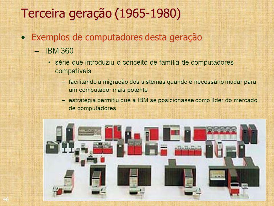 46 Terceira geração (1965-1980) Exemplos de computadores desta geraçãoExemplos de computadores desta geração – IBM 360 série que introduziu o conceito de família de computadores compatíveis –facilitando a migração dos sistemas quando é necessário mudar para um computador mais potente –estratégia permitiu que a IBM se posicionasse como líder do mercado de computadores
