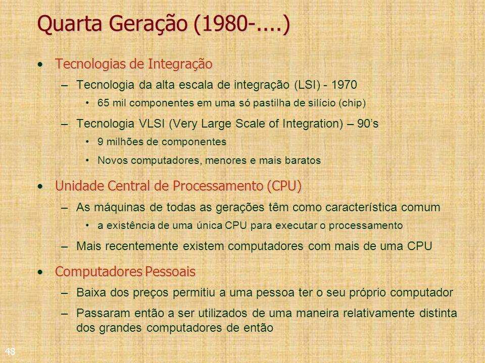 48 Quarta Geração (1980-....) Tecnologias de IntegraçãoTecnologias de Integração –Tecnologia da alta escala de integração (LSI) - 1970 65 mil componentes em uma só pastilha de silício (chip) –Tecnologia VLSI (Very Large Scale of Integration) – 90s 9 milhões de componentes Novos computadores, menores e mais baratos Unidade Central de Processamento (CPU)Unidade Central de Processamento (CPU) –As máquinas de todas as gerações têm como característica comum a existência de uma única CPU para executar o processamento –Mais recentemente existem computadores com mais de uma CPU Computadores PessoaisComputadores Pessoais –Baixa dos preços permitiu a uma pessoa ter o seu próprio computador –Passaram então a ser utilizados de uma maneira relativamente distinta dos grandes computadores de então