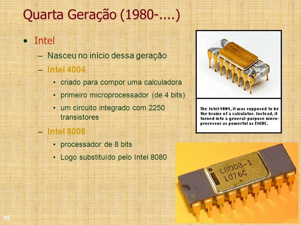 49 Quarta Geração (1980-....) IntelIntel –Nasceu no início dessa geração –Intel 4004 criado para compor uma calculadora primeiro microprocessador (de 4 bits) um circuito integrado com 2250 transistores –Intel 8008 processador de 8 bits Logo substituído pelo Intel 8080