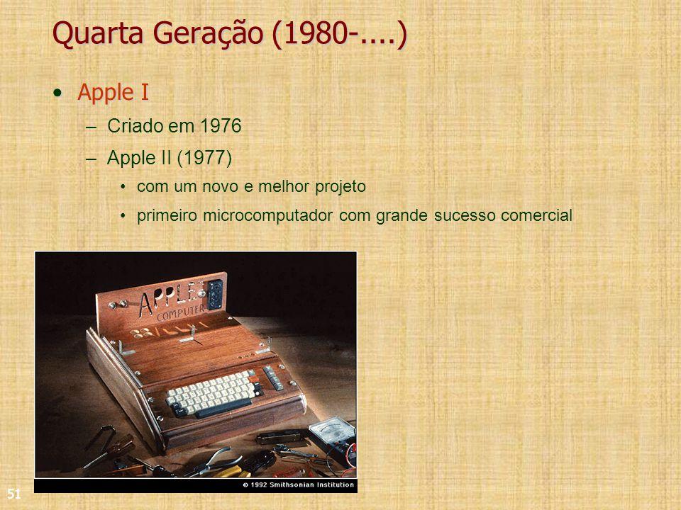 51 Quarta Geração (1980-....) Apple IApple I –Criado em 1976 –Apple II (1977) com um novo e melhor projeto primeiro microcomputador com grande sucesso comercial