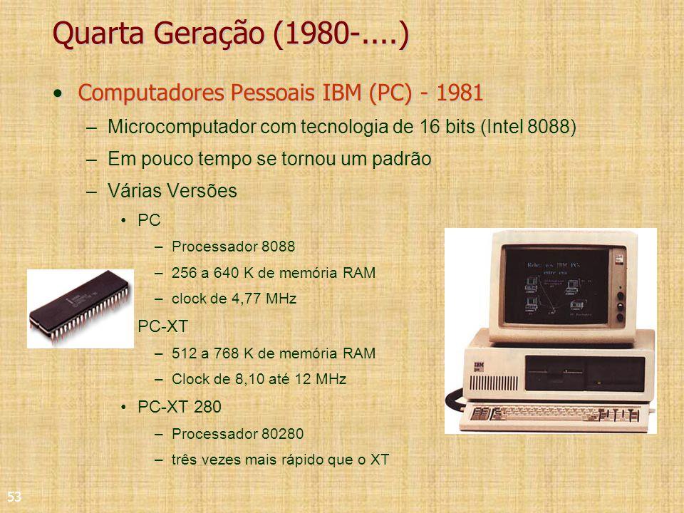 53 Quarta Geração (1980-....) Computadores Pessoais IBM (PC) - 1981Computadores Pessoais IBM (PC) - 1981 –Microcomputador com tecnologia de 16 bits (Intel 8088) –Em pouco tempo se tornou um padrão –Várias Versões PC –Processador 8088 –256 a 640 K de memória RAM –clock de 4,77 MHz PC-XT –512 a 768 K de memória RAM –Clock de 8,10 até 12 MHz PC-XT 280 –Processador 80280 –três vezes mais rápido que o XT