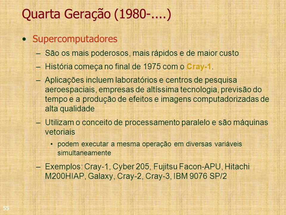 55 Quarta Geração (1980-....) SupercomputadoresSupercomputadores –São os mais poderosos, mais rápidos e de maior custo –História começa no final de 1975 com o Cray-1.