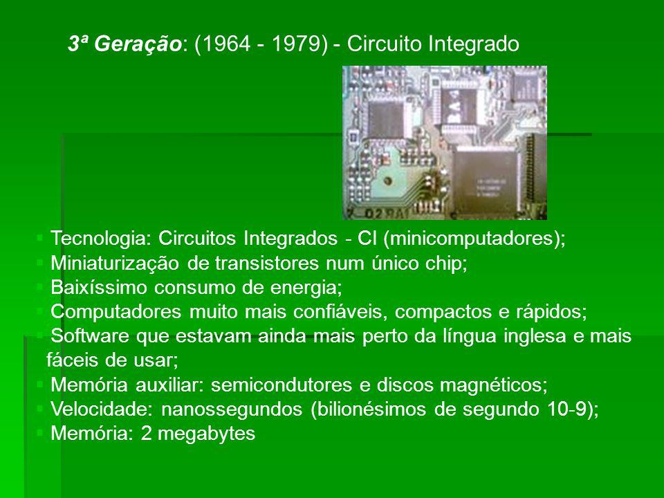 3ª Geração: (1964 - 1979) - Circuito Integrado Tecnologia: Circuitos Integrados - CI (minicomputadores); Miniaturização de transistores num único chip; Baixíssimo consumo de energia; Computadores muito mais confiáveis, compactos e rápidos; Software que estavam ainda mais perto da língua inglesa e mais fáceis de usar; Memória auxiliar: semicondutores e discos magnéticos; Velocidade: nanossegundos (bilionésimos de segundo 10-9); Memória: 2 megabytes