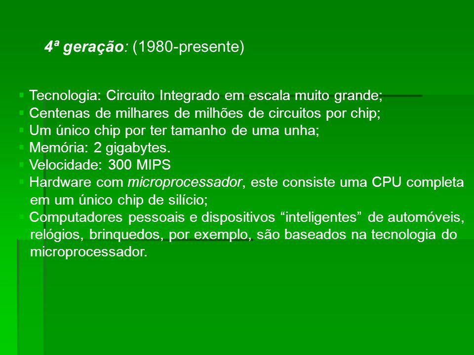 4ª geração: (1980-presente) Tecnologia: Circuito Integrado em escala muito grande; Centenas de milhares de milhões de circuitos por chip; Um único chip por ter tamanho de uma unha; Memória: 2 gigabytes.