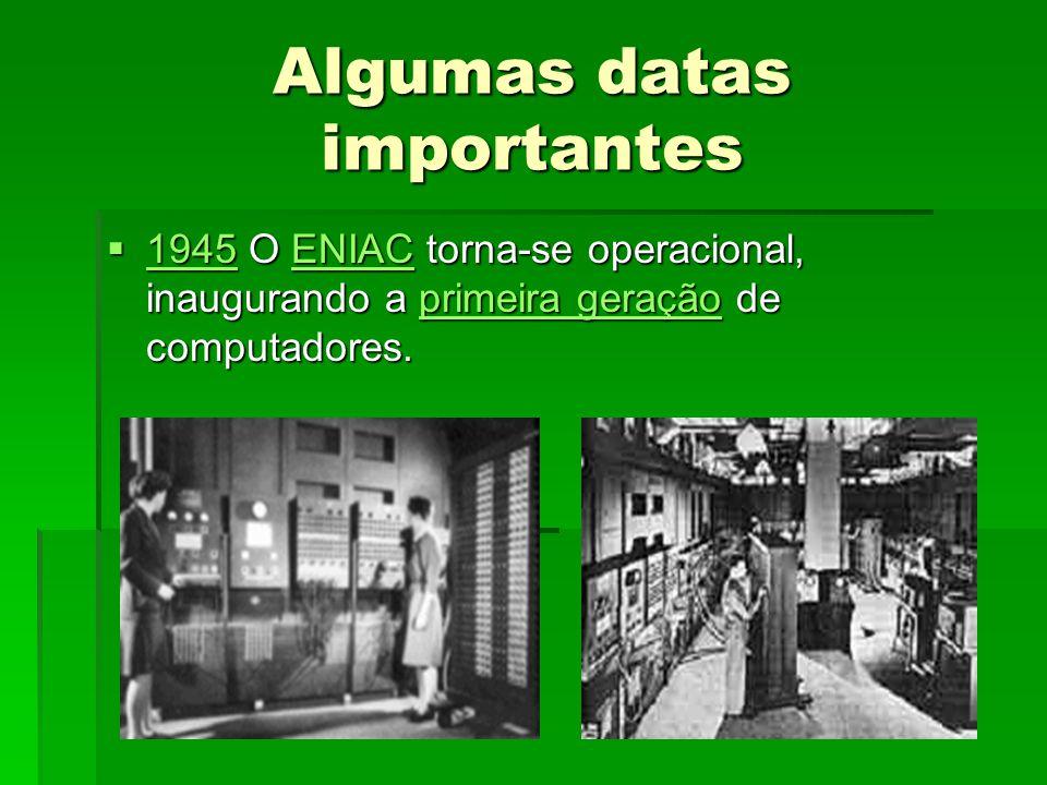 Algumas datas importantes 1945 O ENIAC torna-se operacional, inaugurando a primeira geração de computadores.