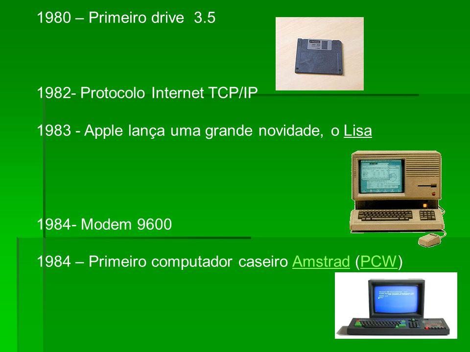 1980 – Primeiro drive 3.5 1982- Protocolo Internet TCP/IP 1983 - Apple lança uma grande novidade, o Lisa 1984- Modem 9600 1984 – Primeiro computador caseiro Amstrad (PCW)AmstradPCW