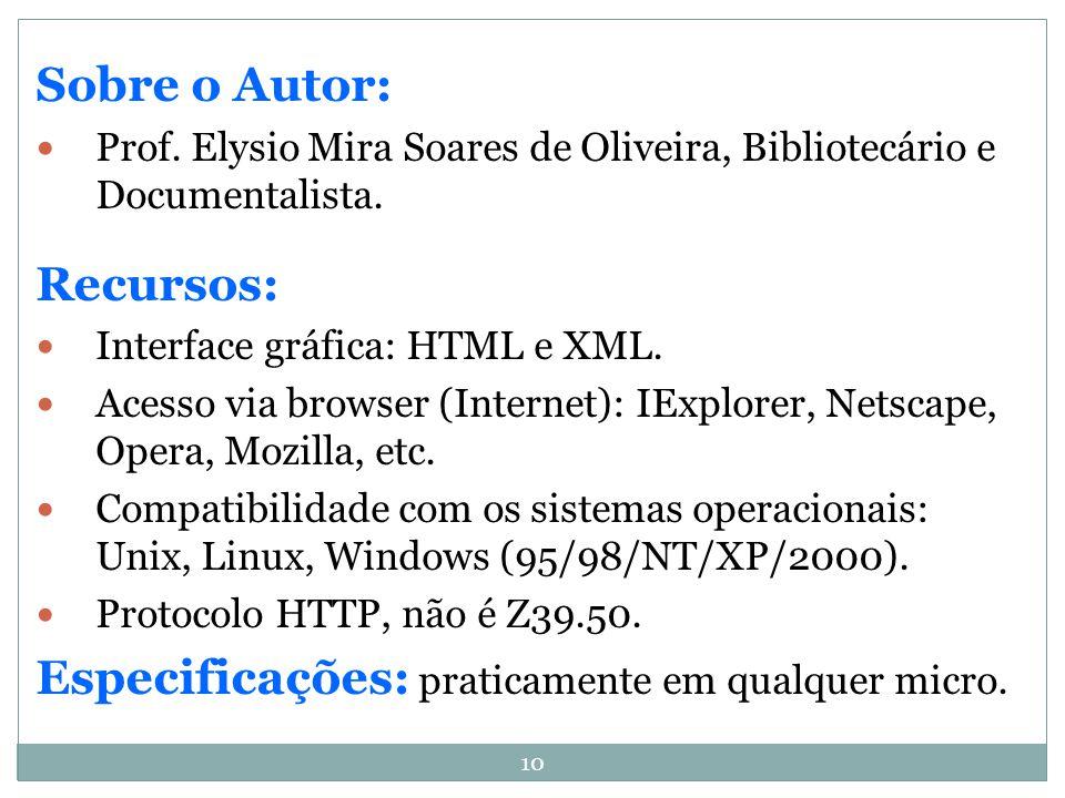 10 Sobre o Autor: Prof. Elysio Mira Soares de Oliveira, Bibliotecário e Documentalista. Recursos: Interface gráfica: HTML e XML. Acesso via browser (I