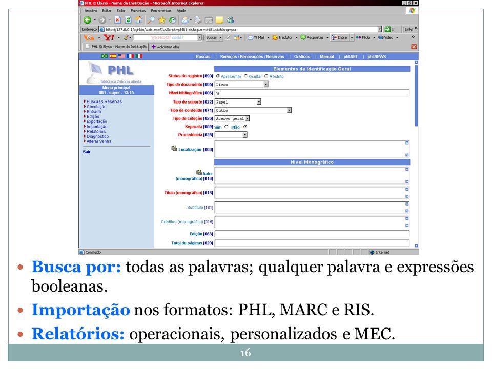 16 Busca por: todas as palavras; qualquer palavra e expressões booleanas. Importação nos formatos: PHL, MARC e RIS. Relatórios: operacionais, personal