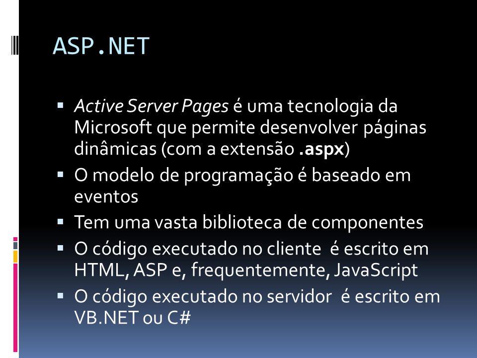ASP.NET Active Server Pages é uma tecnologia da Microsoft que permite desenvolver páginas dinâmicas (com a extensão.aspx) O modelo de programação é baseado em eventos Tem uma vasta biblioteca de componentes O código executado no cliente é escrito em HTML, ASP e, frequentemente, JavaScript O código executado no servidor é escrito em VB.NET ou C#