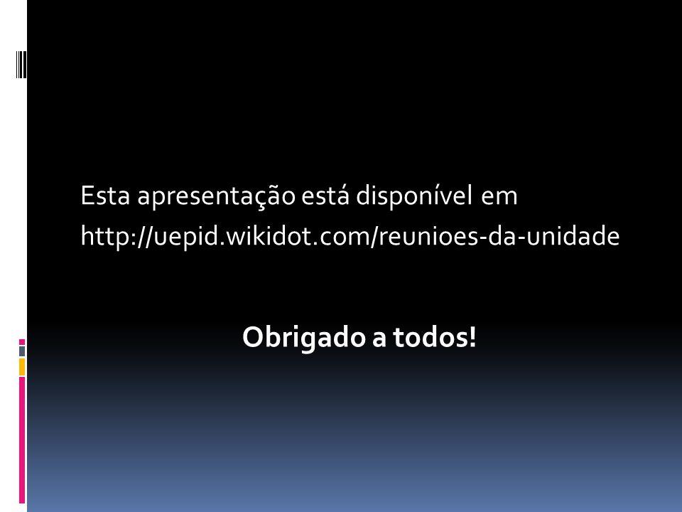 Esta apresentação está disponível em http://uepid.wikidot.com/reunioes-da-unidade Obrigado a todos!