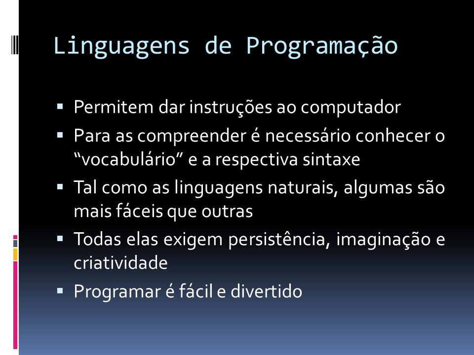 Linguagens de Programação Permitem dar instruções ao computador Para as compreender é necessário conhecer o vocabulário e a respectiva sintaxe Tal como as linguagens naturais, algumas são mais fáceis que outras Todas elas exigem persistência, imaginação e criatividade Programar é fácil e divertido