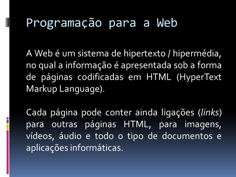 Programação para a Web A Web é um sistema de hipertexto / hipermédia, no qual a informação é apresentada sob a forma de páginas codificadas em HTML (HyperText Markup Language).
