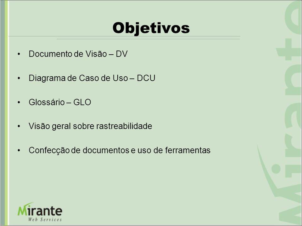 Objetivos Documento de Visão – DV Diagrama de Caso de Uso – DCU Glossário – GLO Visão geral sobre rastreabilidade Confecção de documentos e uso de fer