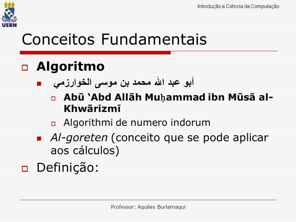 Introdução a Ciência da Computação Professor: Aquiles Burlamaqui Conceitos Fundamentais Algoritmo أبو عبد الله محمد بن موسى الخوارزمي Abū Abd Allāh Mu