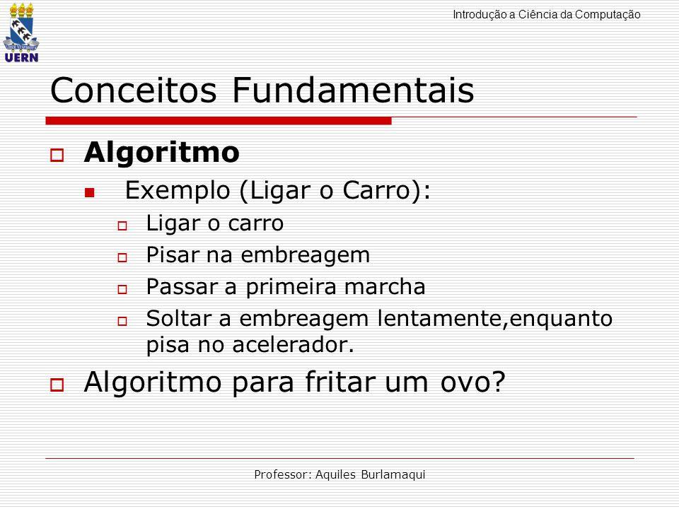Introdução a Ciência da Computação Professor: Aquiles Burlamaqui Conceitos Fundamentais Algoritmo Exemplo (Ligar o Carro): Ligar o carro Pisar na embr