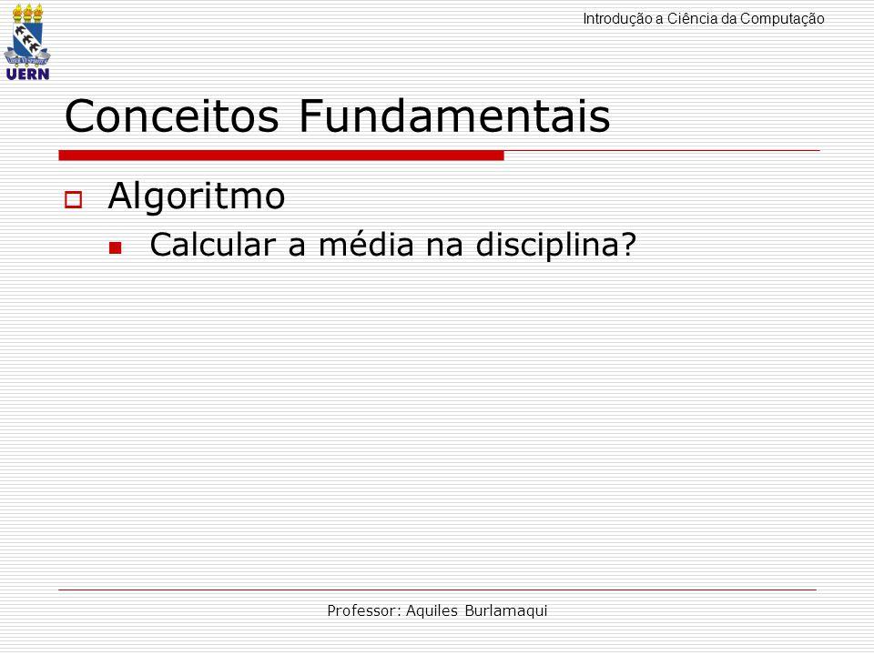Introdução a Ciência da Computação Professor: Aquiles Burlamaqui Conceitos Fundamentais Algoritmo Calcular a média na disciplina?