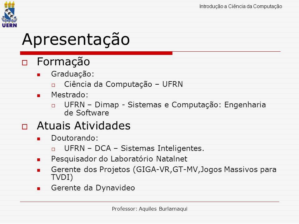 Introdução a Ciência da Computação Professor: Aquiles Burlamaqui Apresentação Formação Graduação: Ciência da Computação – UFRN Mestrado: UFRN – Dimap
