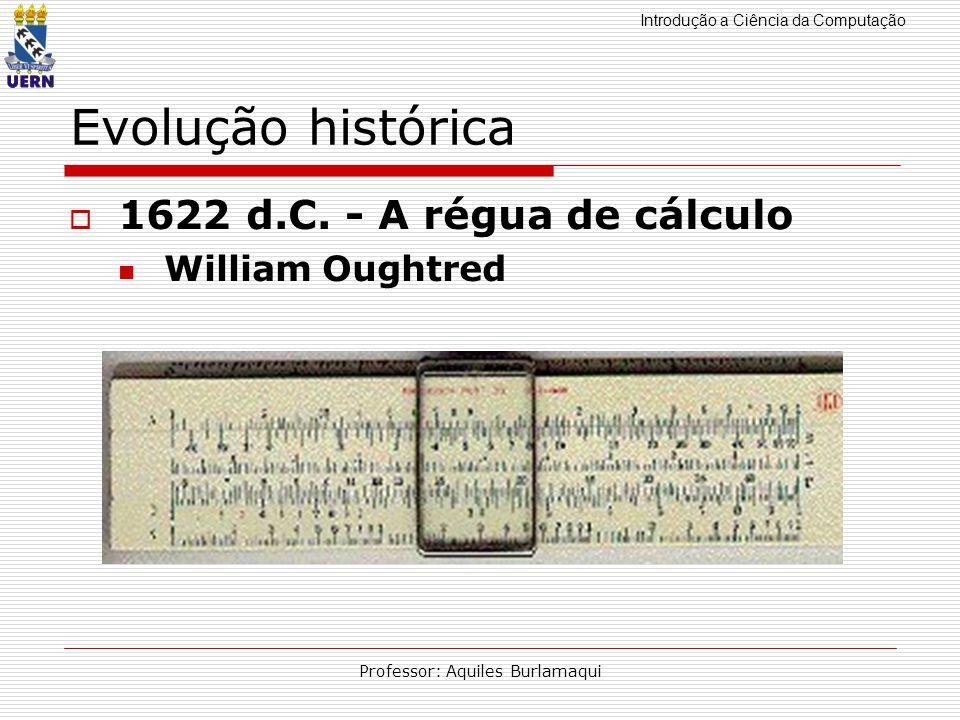 Introdução a Ciência da Computação Professor: Aquiles Burlamaqui Evolução histórica 1622 d.C. - A régua de cálculo William Oughtred