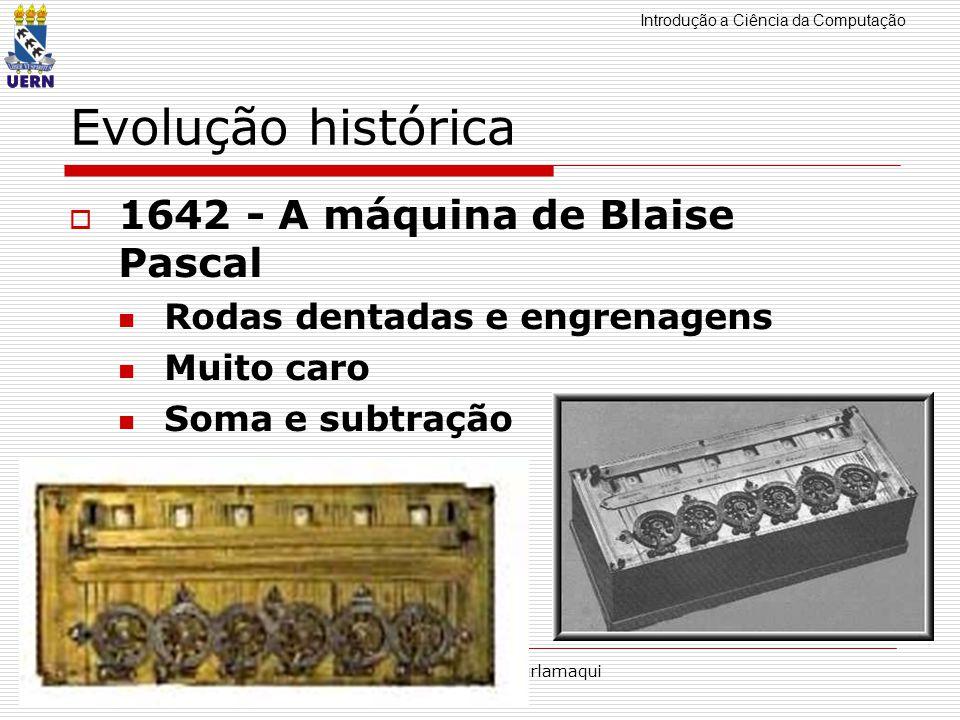 Introdução a Ciência da Computação Professor: Aquiles Burlamaqui Evolução histórica 1642 - A máquina de Blaise Pascal Rodas dentadas e engrenagens Mui