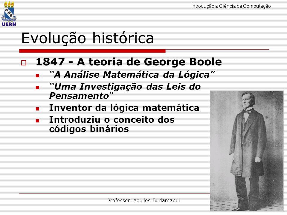 Introdução a Ciência da Computação Professor: Aquiles Burlamaqui Evolução histórica 1847 - A teoria de George Boole A Análise Matemática da Lógica Uma