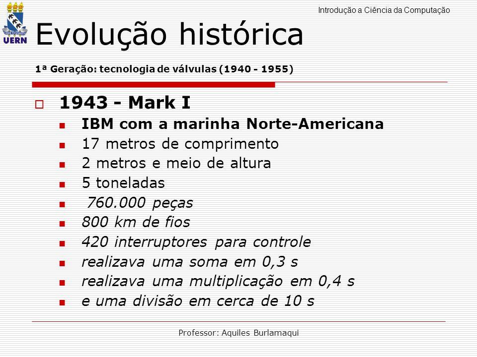 Introdução a Ciência da Computação Professor: Aquiles Burlamaqui Evolução histórica 1ª Geração: tecnologia de válvulas (1940 - 1955) 1943 - Mark I IBM