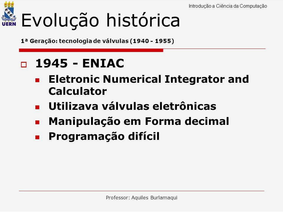 Introdução a Ciência da Computação Professor: Aquiles Burlamaqui Evolução histórica 1ª Geração: tecnologia de válvulas (1940 - 1955) 1945 - ENIAC Elet