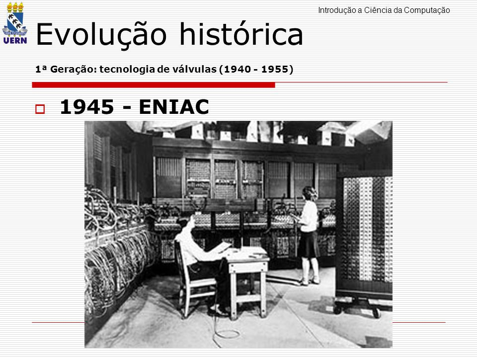 Introdução a Ciência da Computação Professor: Aquiles Burlamaqui Evolução histórica 1ª Geração: tecnologia de válvulas (1940 - 1955) 1945 - ENIAC