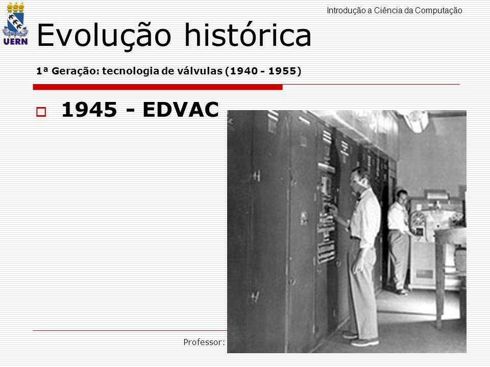 Introdução a Ciência da Computação Professor: Aquiles Burlamaqui Evolução histórica 1ª Geração: tecnologia de válvulas (1940 - 1955) 1945 - EDVAC