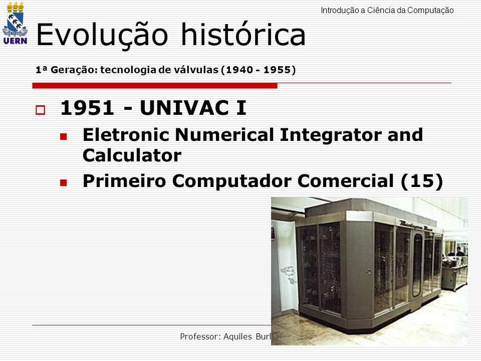 Introdução a Ciência da Computação Professor: Aquiles Burlamaqui Evolução histórica 1ª Geração: tecnologia de válvulas (1940 - 1955) 1951 - UNIVAC I E