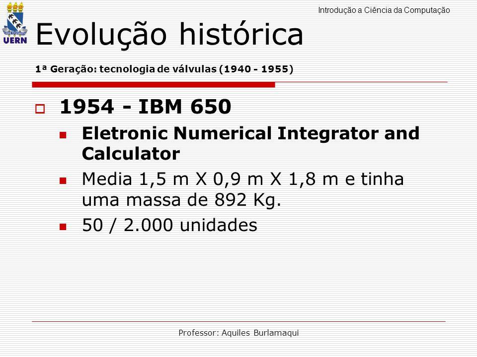 Introdução a Ciência da Computação Professor: Aquiles Burlamaqui Evolução histórica 1ª Geração: tecnologia de válvulas (1940 - 1955) 1954 - IBM 650 El