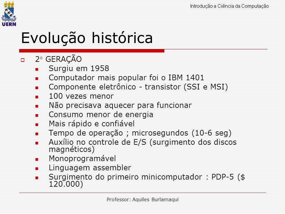 Introdução a Ciência da Computação Professor: Aquiles Burlamaqui Evolução histórica 2 GERAÇÃO Surgiu em 1958 Computador mais popular foi o IBM 1401 Co