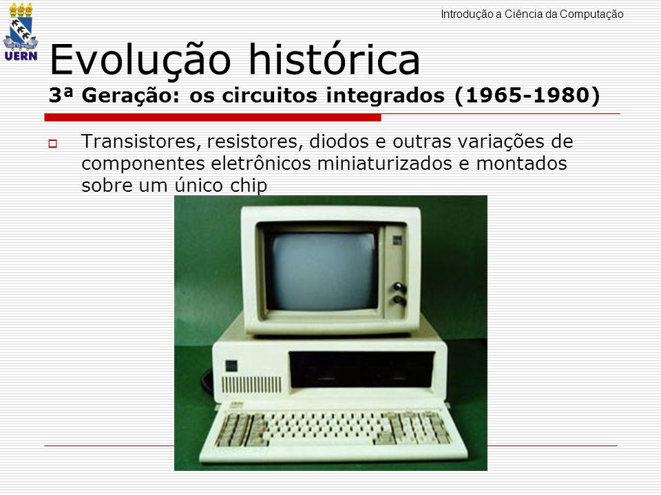 Introdução a Ciência da Computação Professor: Aquiles Burlamaqui Evolução histórica 3ª Geração: os circuitos integrados (1965-1980) Transistores, resi
