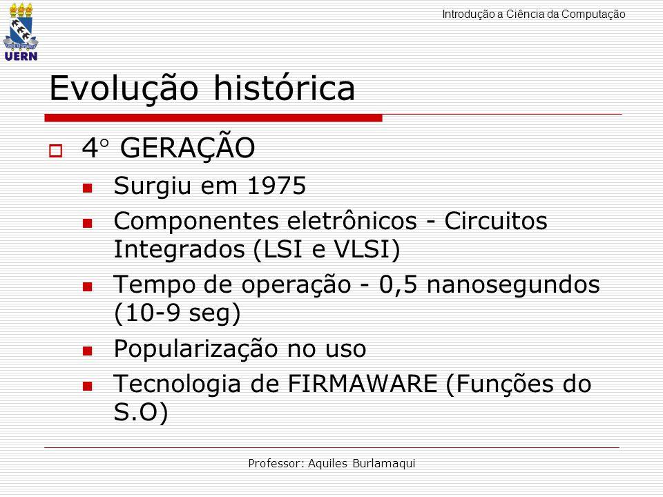 Introdução a Ciência da Computação Professor: Aquiles Burlamaqui Evolução histórica 4 GERAÇÃO Surgiu em 1975 Componentes eletrônicos - Circuitos Integ