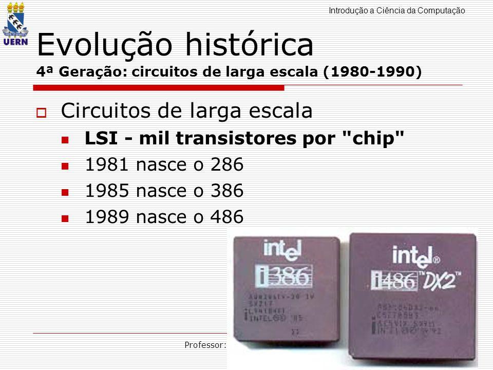 Introdução a Ciência da Computação Professor: Aquiles Burlamaqui Evolução histórica 4ª Geração: circuitos de larga escala (1980-1990) Circuitos de lar