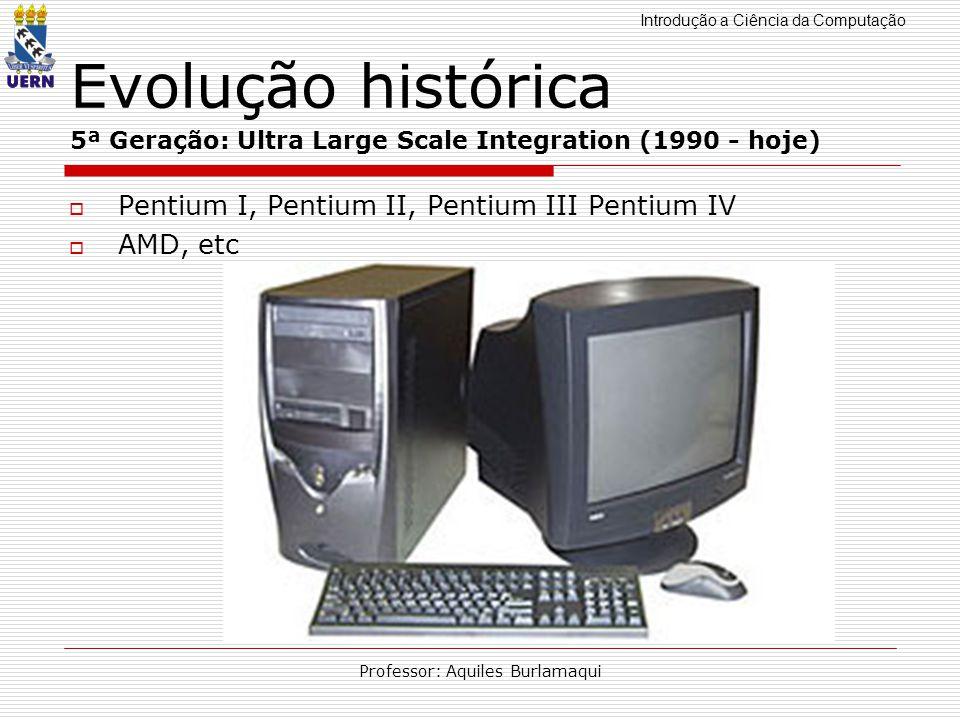 Introdução a Ciência da Computação Professor: Aquiles Burlamaqui Evolução histórica 5ª Geração: Ultra Large Scale Integration (1990 - hoje) Pentium I,