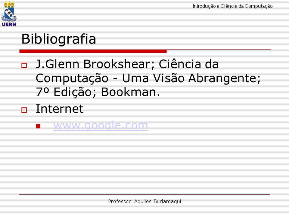 Introdução a Ciência da Computação Professor: Aquiles Burlamaqui Bibliografia J.Glenn Brookshear; Ciência da Computação - Uma Visão Abrangente; 7º Edi