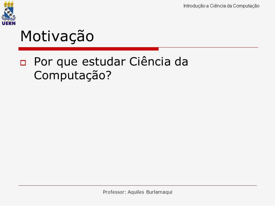 Introdução a Ciência da Computação Professor: Aquiles Burlamaqui Motivação Por que estudar Ciência da Computação?