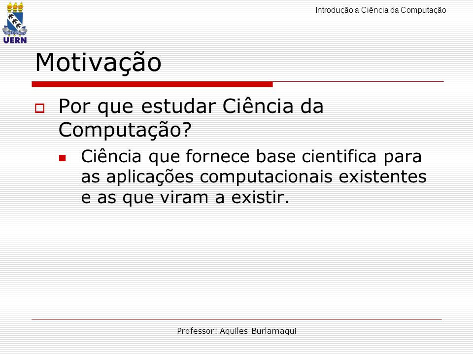 Introdução a Ciência da Computação Professor: Aquiles Burlamaqui Motivação Por que estudar Ciência da Computação? Ciência que fornece base cientifica