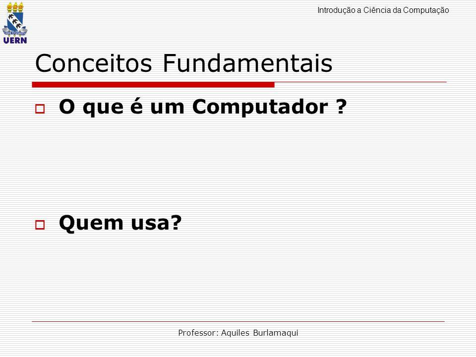 Introdução a Ciência da Computação Professor: Aquiles Burlamaqui Conceitos Fundamentais O que é um Computador ? Quem usa?