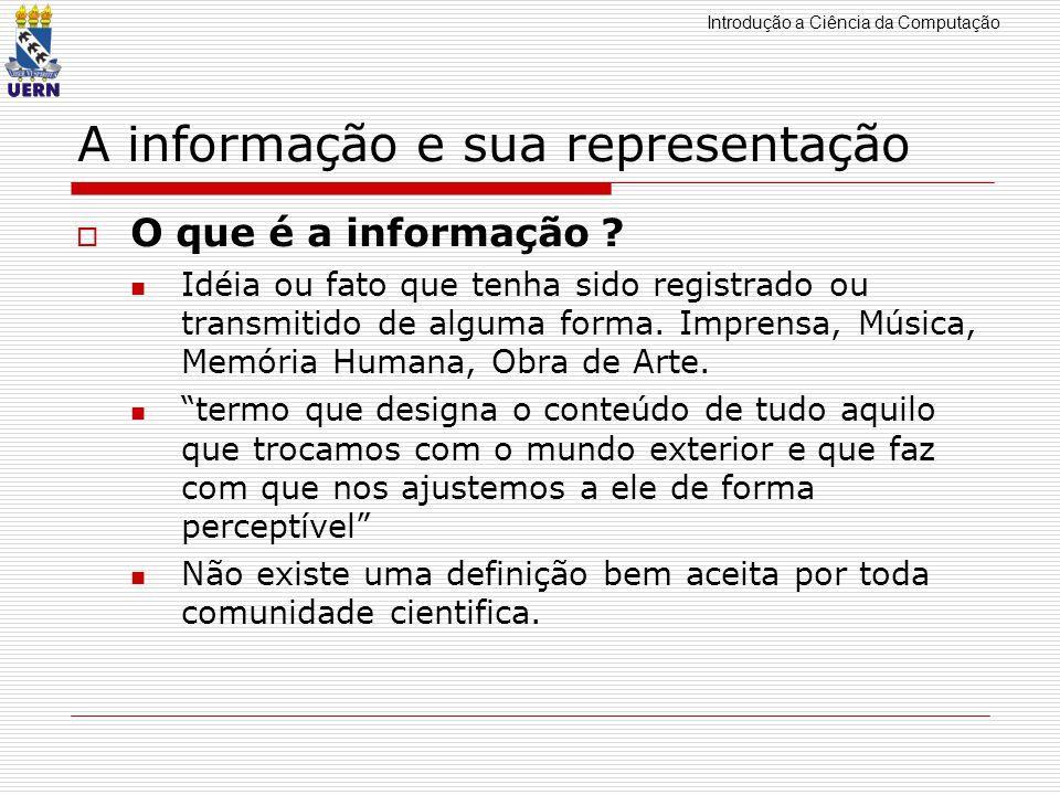 Introdução a Ciência da Computação A informação e sua representação O que é a informação ? Idéia ou fato que tenha sido registrado ou transmitido de a
