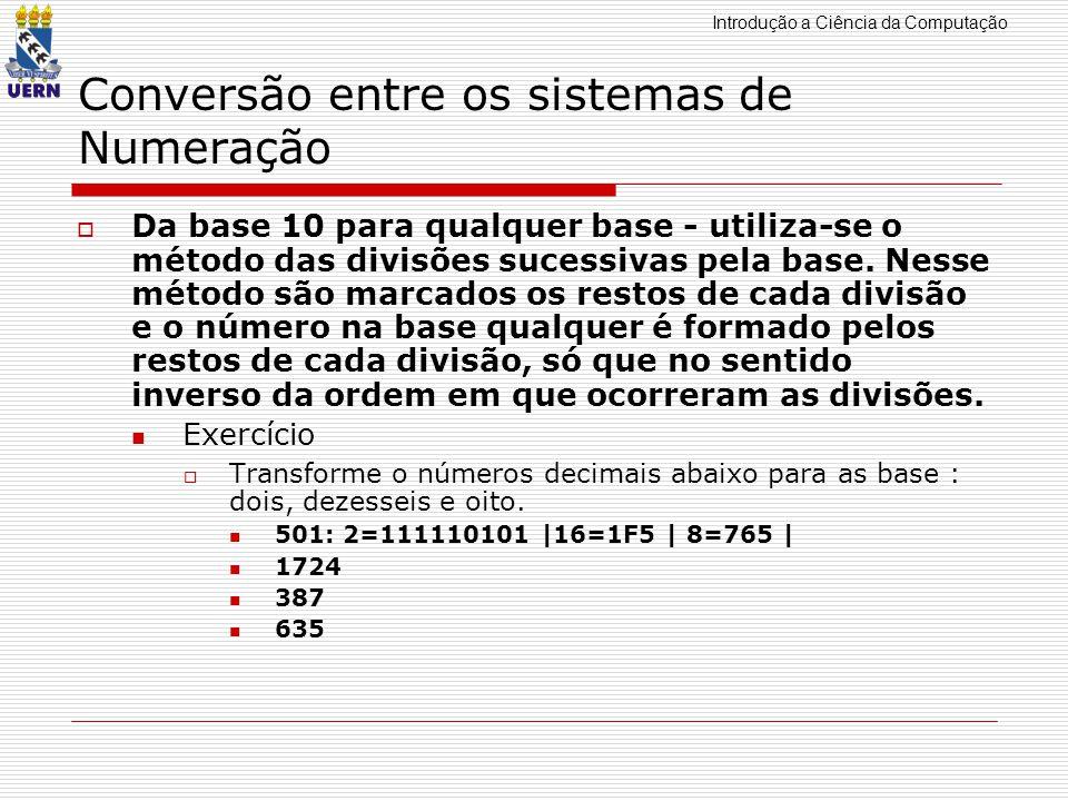 Introdução a Ciência da Computação Conversão entre os sistemas de Numeração Decimal para Binário Parte Fracionária:Métodos das multiplicações sucessivas Ex:0,8125*2 = 1,6250*2=1,250*2=0,5*2=1,0 0,1101 (base 2)