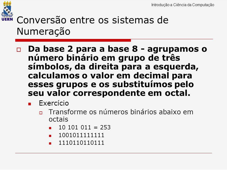 Introdução a Ciência da Computação Conversão entre os sistemas de Numeração Da base 2 para a base 8 - agrupamos o número binário em grupo de três símbolos, da direita para a esquerda, calculamos o valor em decimal para esses grupos e os substituímos pelo seu valor correspondente em octal.