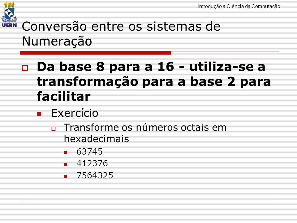 Introdução a Ciência da Computação Conversão entre os sistemas de Numeração Da base 8 para a 16 - utiliza-se a transformação para a base 2 para facilitar Exercício Transforme os números octais em hexadecimais 63745 412376 7564325