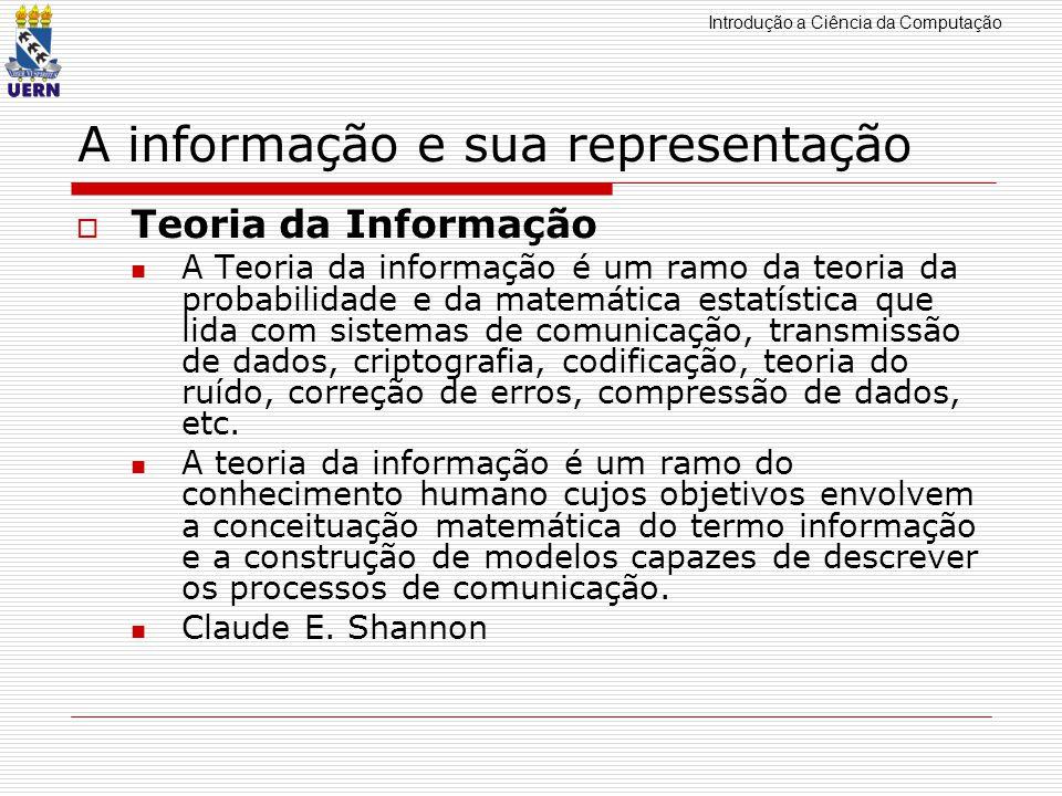 Introdução a Ciência da Computação A informação e sua representação Teoria da Informação A Teoria da informação é um ramo da teoria da probabilidade e
