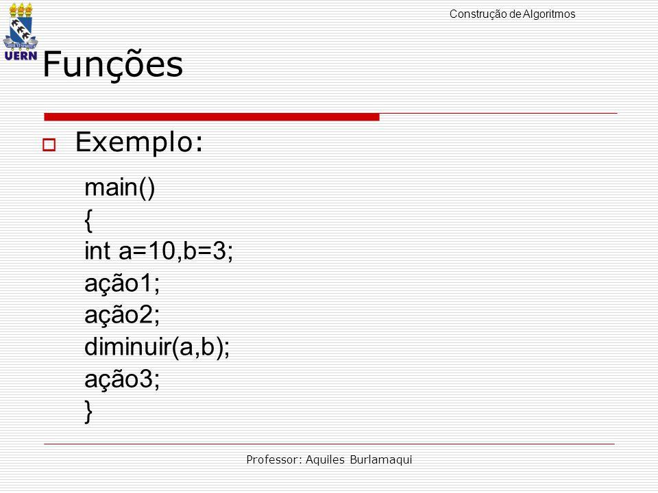 Construção de Algoritmos Professor: Aquiles Burlamaqui Funções Exemplo: main() { int a=10,b=3; ação1; ação2; diminuir(a,b); ação3; }