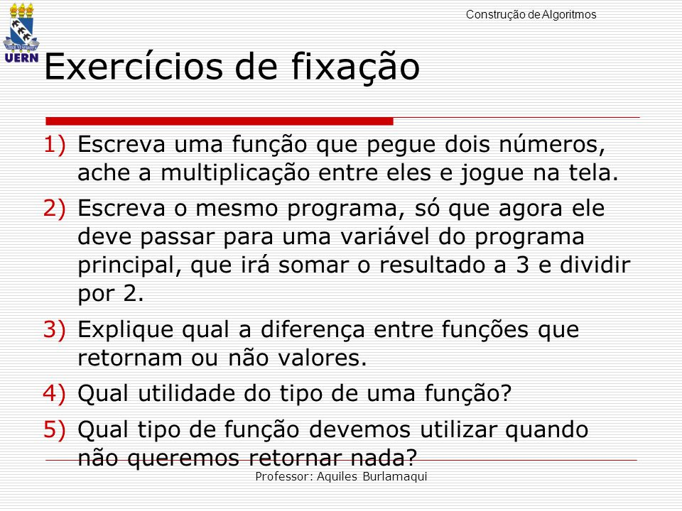 Construção de Algoritmos Professor: Aquiles Burlamaqui Exercícios de fixação 1)Escreva uma função que pegue dois números, ache a multiplicação entre eles e jogue na tela.