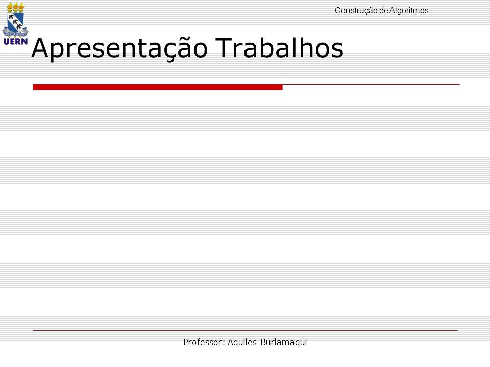Construção de Algoritmos Professor: Aquiles Burlamaqui Apresentação Trabalhos